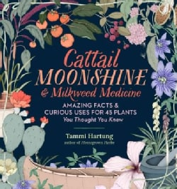 Cattail Moonshine & Milkweed Medicine: Amazing Facts & Curious Uses for 43 Plants You Thought You Knew (Hardcover)