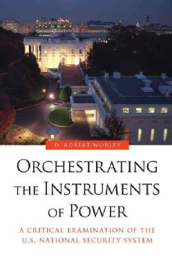 Orchestrating the Instruments of Power: A Critical Examination of the U.S. National Security System (Paperback)