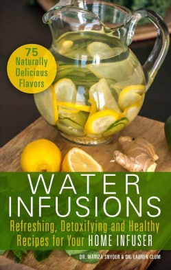 Water Infusions: Refreshing, Detoxifying and Healthy Recipes for Your Home Infuser (Paperback)