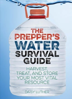The Prepper's Water Survival Guide: Harvest, Treat, and Store Your Most Vital Resource (Paperback)