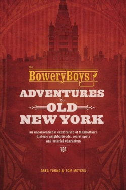 The Bowery Boys: Adventures in Old New York: An Unconventional Exploration of Manhattan's Historic Neighborhoods,... (Paperback)