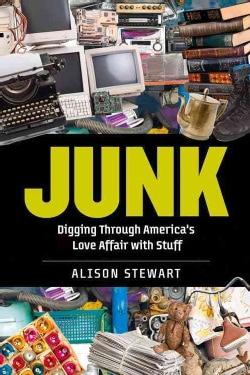 Junk: Digging Through America's Love Affair With Stuff (Hardcover)
