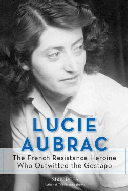 Lucie Aubrac: The French Resistance Heroine Who Outwitted the Gestapo (Hardcover)