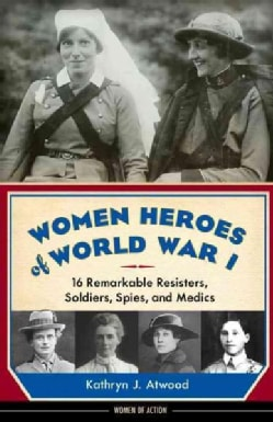 Women Heroes of World War I: 16 Remarkable Resisters, Soldiers, Spies, and Medics (Hardcover)