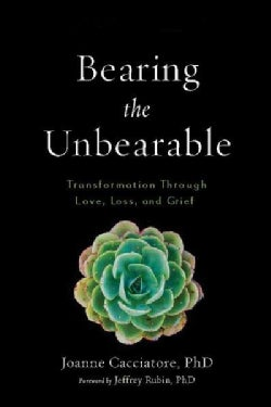 Bearing the Unbearable: Love, Loss, and the Heartbreaking Path of Grief (Paperback)