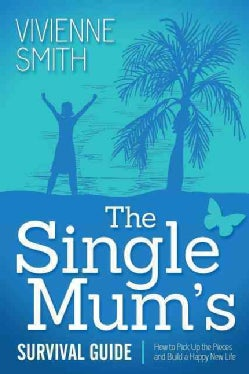 The Single Mum's Survival Guide: How to Pick Up the Pieces and Build a Happy New Life (Paperback)
