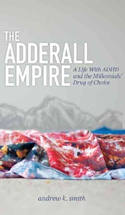 The Adderall Empire: A Life With ADHD and the Millennials' Drug of Choice (Hardcover)