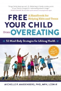Free Your Child from Overeating: A Handbook for Helping Kids and Teens: 53 Mind-Body Strategies for Lifelong Health (Paperback)