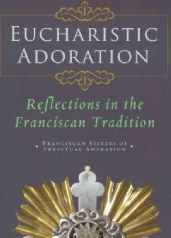 Eucharistic Adoration: Reflections in the Franciscan Tradition (Paperback)