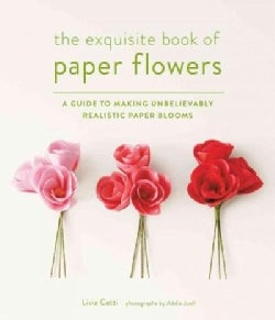 The Exquisite Book of Paper Flowers: A Guide to Making Unbelievably Realistic Paper Blooms (Paperback)