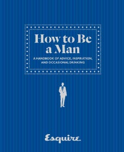 Esquire How to Be a Man: A Handbook of Advice, Inspiration, and Occasional Drinking (Hardcover)