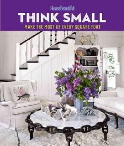 House Beautiful Think Small: Make the Most of Every Square Foot (Hardcover)