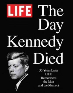The Day Kennedy Died: 50 Years Later: Life Remembers the Man and the Moment