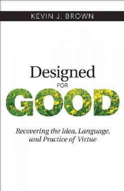 Designed for Good: Recovering the Idea, Language, and Practice of Virtue (Paperback)