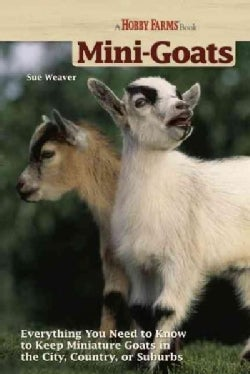 Mini-Goats: Everything You Need to Know to Keep Miniature Goats in the City, Country, or Suburbs (Paperback)