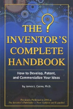 The Inventor's Complete Handbook: How to Develop, Patent, and Commercialize Your Ideas (Paperback)