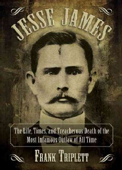 Jesse James: The Life, Times, and Treacherous Death of the Most Infamous Outlaw of All Time (Paperback)