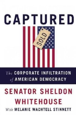 Captured: The Corporate Infiltration of American Democracy (Hardcover)