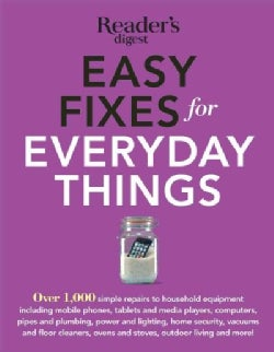 Easy Fixes for Everyday Things: Over 1,000 Simple Repairs to Household Equipment, Including Cell Phones, Tablets ... (Paperback)