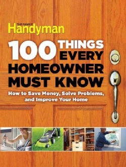 100 Things Every Homeowner Must Know: How to Save Money, Solve Problems and Improve Your Home (Hardcover)