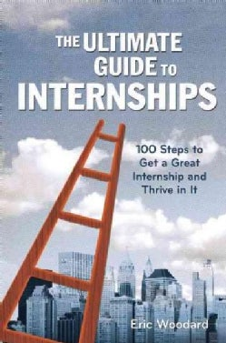 The Ultimate Guide to Internships: 100 Steps to Get a Great Internship and Thrive in It (Paperback)