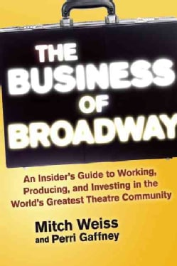 The Business of Broadway: An Insider's Guide to Working, Producing, and Investing in the World's Greatest Theatre... (Hardcover)