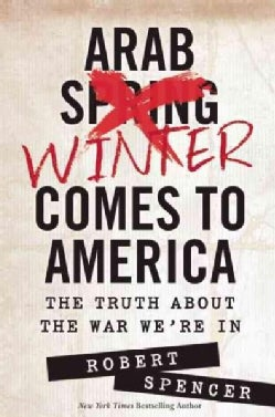 Arab Winter Comes to America: The Truth About the War We're in (Hardcover)
