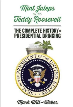 Mint Juleps with Teddy Roosevelt: The Complete History of Presidential Drinking (Hardcover)