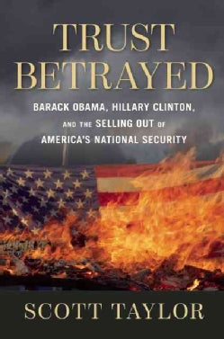 Trust Betrayed: Barack Obama, Hillary Clinton, and the Selling Out of America's National Security (Hardcover)