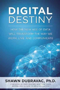 Digital Destiny: How the New Age of Data Will Transform the Way We Work, Live, and Communicate (Hardcover)