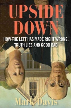 Upside Down: How the Left Has Made Right Wrong, Truth Lies, and Good Bad (Hardcover)