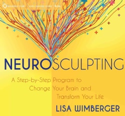 Neurosculpting: A Step-by-Step Program to Change Your Brain and Transform Your Life (CD-Audio)