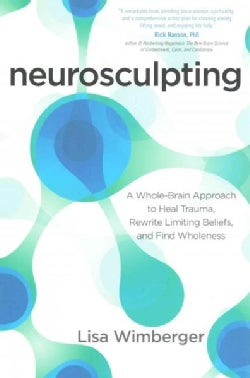 Neurosculpting: A Whole-Brain Approach to Heal Trauma, Rewrite Limiting Beliefs, and Find Wholeness (Paperback)