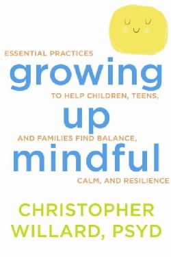 Growing up mindful: Essential Practices to Help Children, Teens, and Families Find Balance, Calm, and Resilience (Paperback)