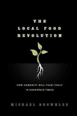 The Local Food Revolution: How Humanity Will Feed Itself in Uncertain Times (Paperback)