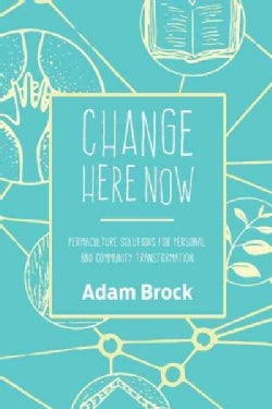 Change Here Now: Permaculture Solutions for Personal and Community Transformation (Paperback)