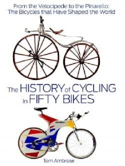 The History of Cycling in Fifty Bikes: From the Velocipede to the Pinarello: The Bicycles That Have Shaped the World (Hardcover)