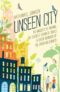 Unseen City: The Majesty of Pigeons, the Discreet Charm of Snails & Other Wonders of the Urban Wilderness (Hardcover)