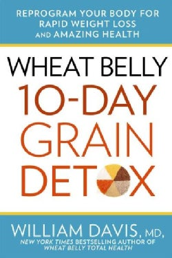 Wheat Belly : 10 Day Grain Detox: Reprogram Your Body for Rapid Weight Loss and Amazing Health (Hardcover)