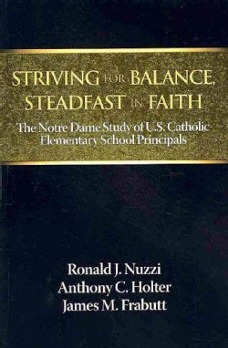 Striving for Balance, Steadfast in Faith: The Notre Dame Study of U.s. Catholic Elementary School Principals (Paperback)