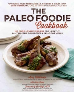The Paleo Foodie Cookbook: 120 Food Lover's Recipes for Healthy, Gluten-Free, Grain-Free & Delicious Meals (Hardcover)