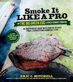 Smoke It Like a Pro on the Big Green Egg & Other Ceramic Cookers: An Independent Guide With Master Recipes from a... (Paperback)