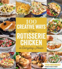 100 Creative Ways to Use Rotisserie Chicken in Everyday Meals (Paperback)