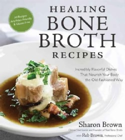 Healing Bone Broth Recipes: Incredibly Flavorful Dishes That Nourish Your Body the Old-Fashioned Way (Paperback)