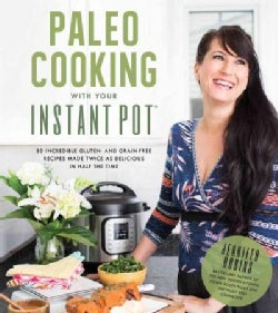 Paleo Cooking With Your Instant Pot: 80 Incredible Gluten- and Grain-Free Recipes Made Twice As Delicious in Half... (Paperback)