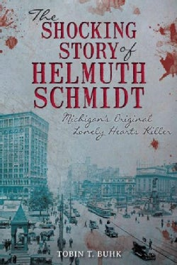 The Shocking Story of Helmuth Schmidt: Michigan's Original Lonely Hearts Killer (Paperback)
