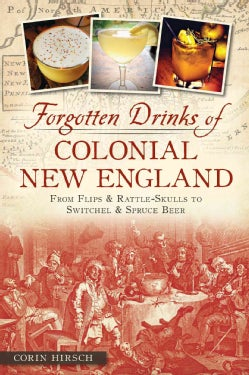 Forgotten Drinks of Colonial New England: From Flips & Rattle-Skulls to Switchel & Spruce Beer (Paperback)