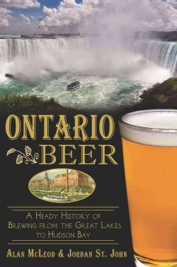 Ontario Beer: A Heady History of Brewing from the Great Lakes to Hudson Bay (Paperback)
