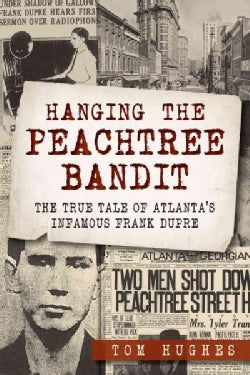Hanging the Peachtree Bandit: The True Tale of Atlantas Infamous Frank Dupre (Paperback)