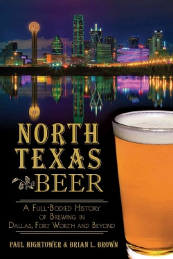 North Texas Beer: A Full-Bodied History of Brewing in Dallas, Fort Worth and Beyond (Paperback)